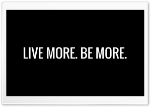 Live more, Be more