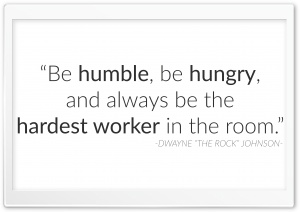 Be humble, be hungry, and...